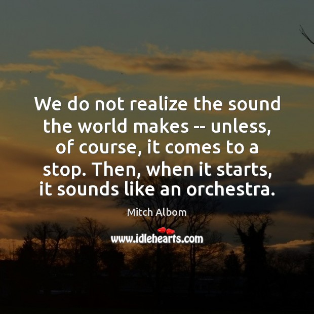 We do not realize the sound the world makes — unless, of Mitch Albom Picture Quote