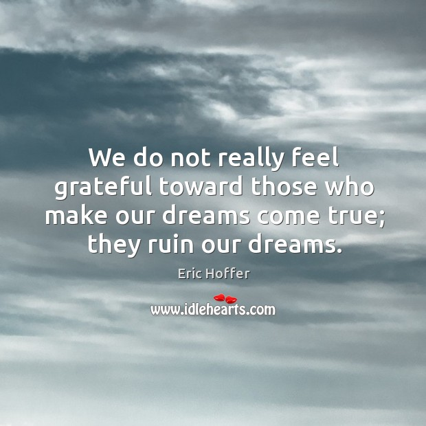 Image, We do not really feel grateful toward those who make our dreams come true; they ruin our dreams.