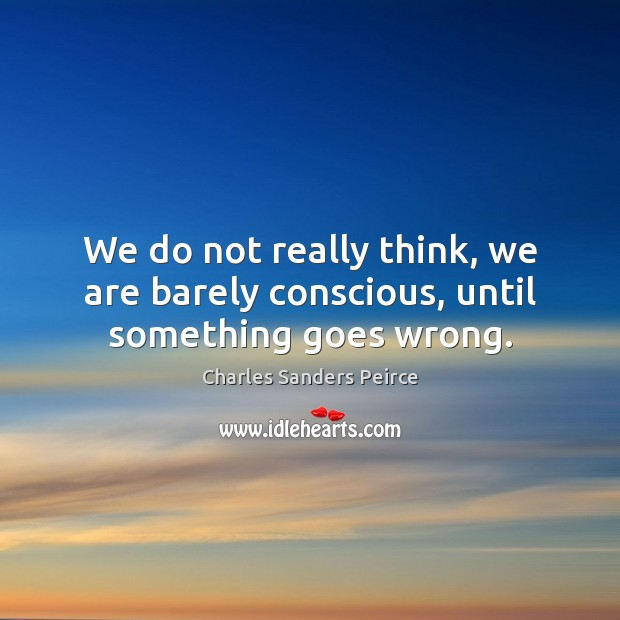 We do not really think, we are barely conscious, until something goes wrong. Charles Sanders Peirce Picture Quote