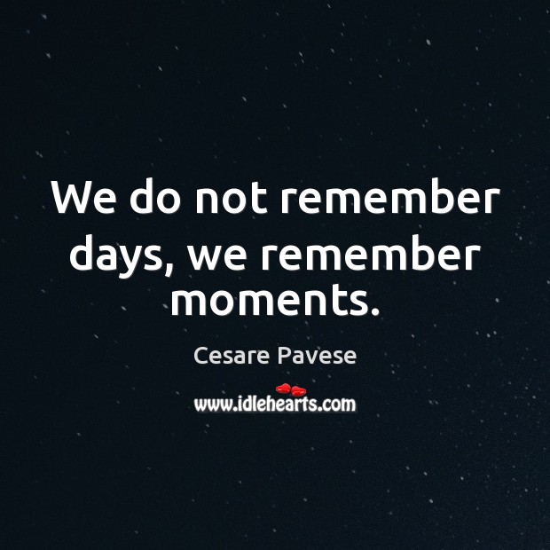 We do not remember days, we remember moments. Cesare Pavese Picture Quote