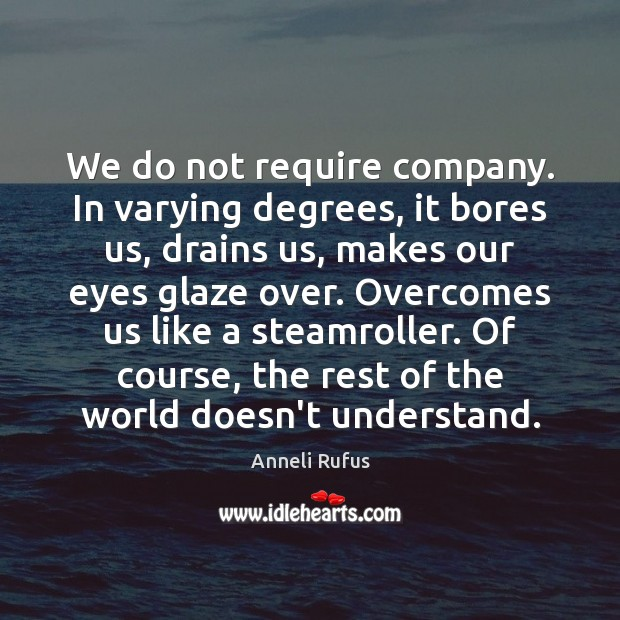 We do not require company. In varying degrees, it bores us, drains Image