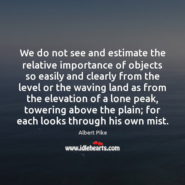 We do not see and estimate the relative importance of objects so Albert Pike Picture Quote