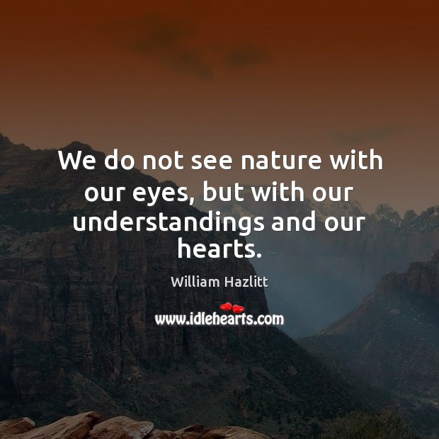 Image, We do not see nature with our eyes, but with our understandings and our hearts.
