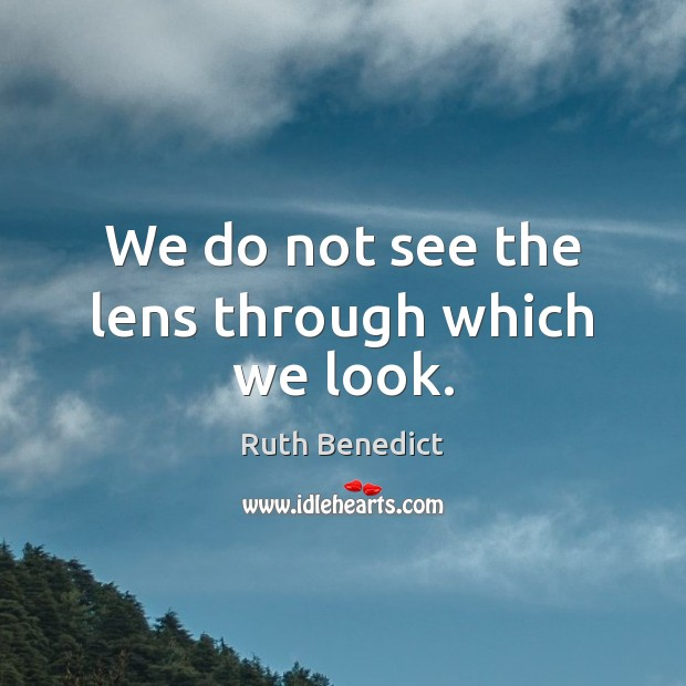 We do not see the lens through which we look. Ruth Benedict Picture Quote