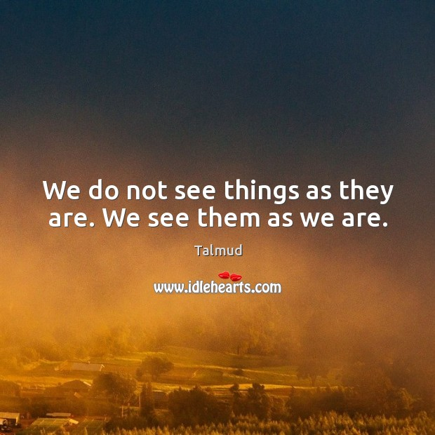 Image, We do not see things as they are. We see them as we are.