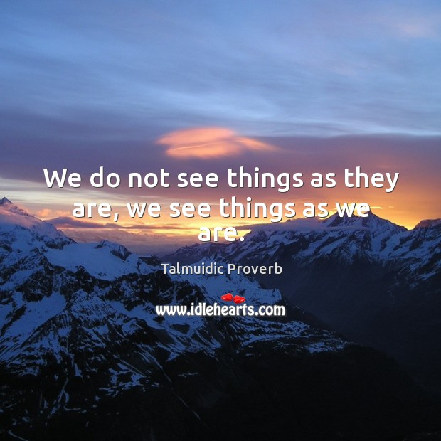 Image, We do not see things as they are, we see things as we are.