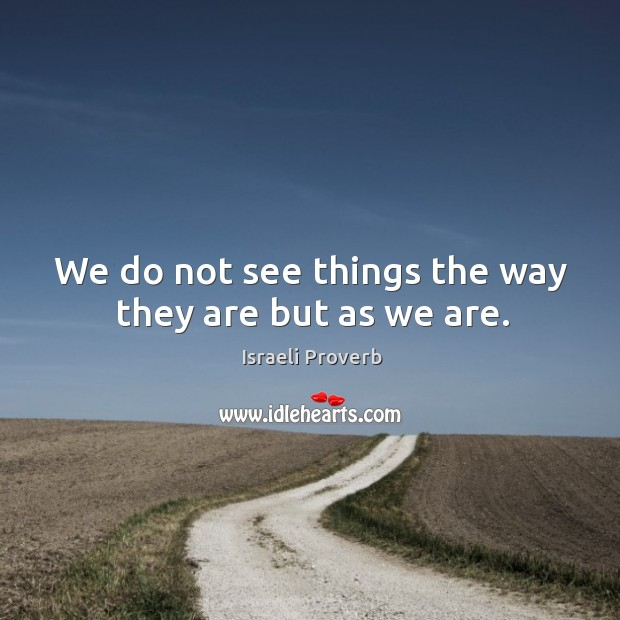 We do not see things the way they are but as we are. Israeli Proverbs Image