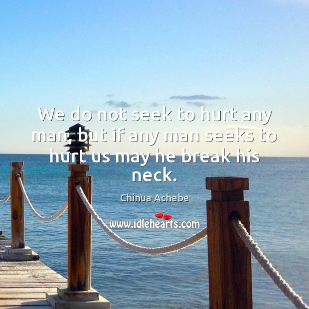 We do not seek to hurt any man, but if any man seeks to hurt us may he break his neck. Chinua Achebe Picture Quote