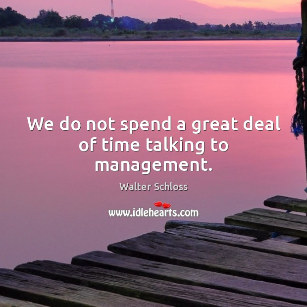 We do not spend a great deal of time talking to management. Image
