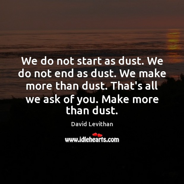 We do not start as dust. We do not end as dust. David Levithan Picture Quote