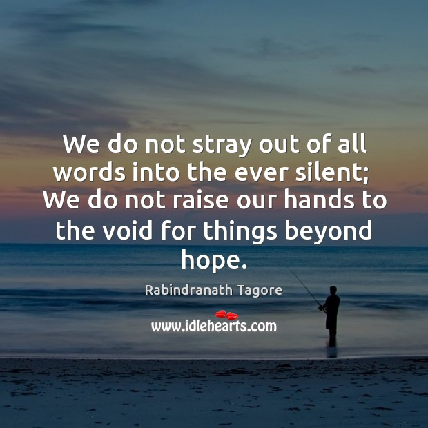 We do not stray out of all words into the ever silent; Rabindranath Tagore Picture Quote