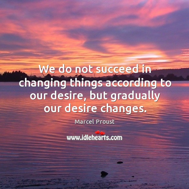 We do not succeed in changing things according to our desire, but gradually our desire changes. Image