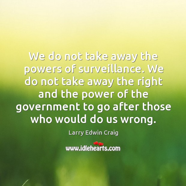 We do not take away the powers of surveillance. Larry Edwin Craig Picture Quote