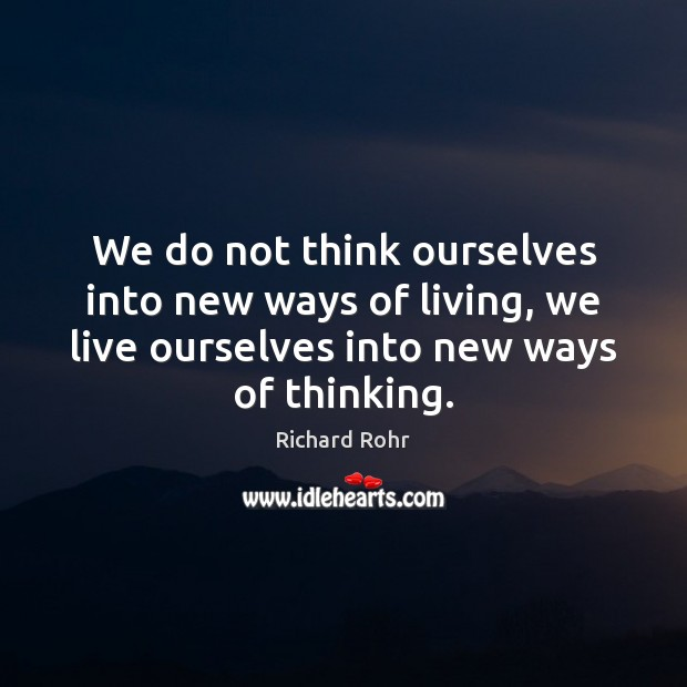 We do not think ourselves into new ways of living, we live Richard Rohr Picture Quote