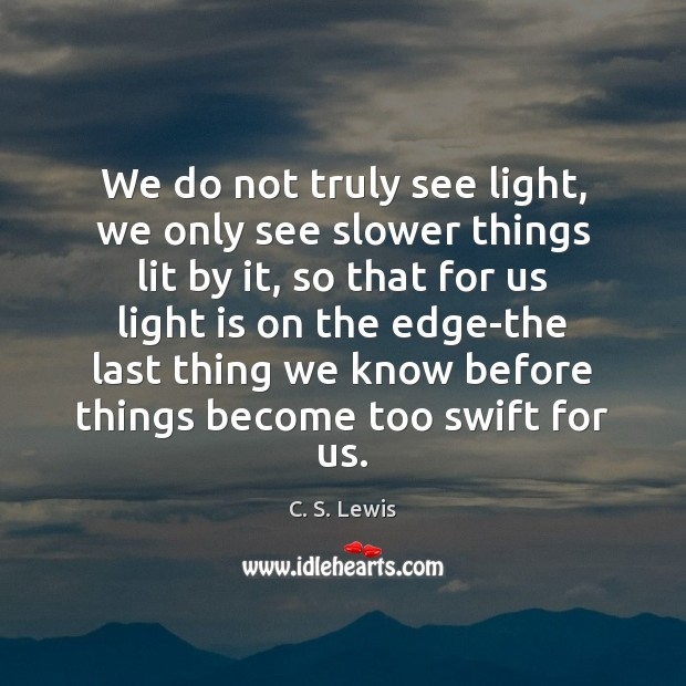 Image, We do not truly see light, we only see slower things lit
