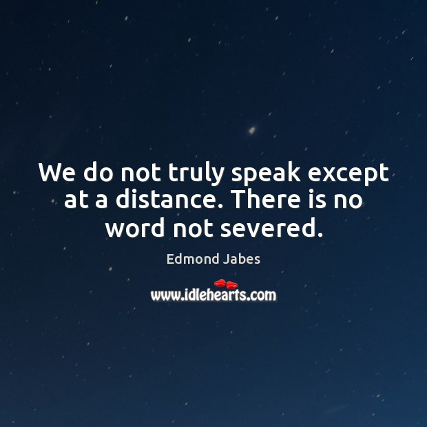 We do not truly speak except at a distance. There is no word not severed. Image