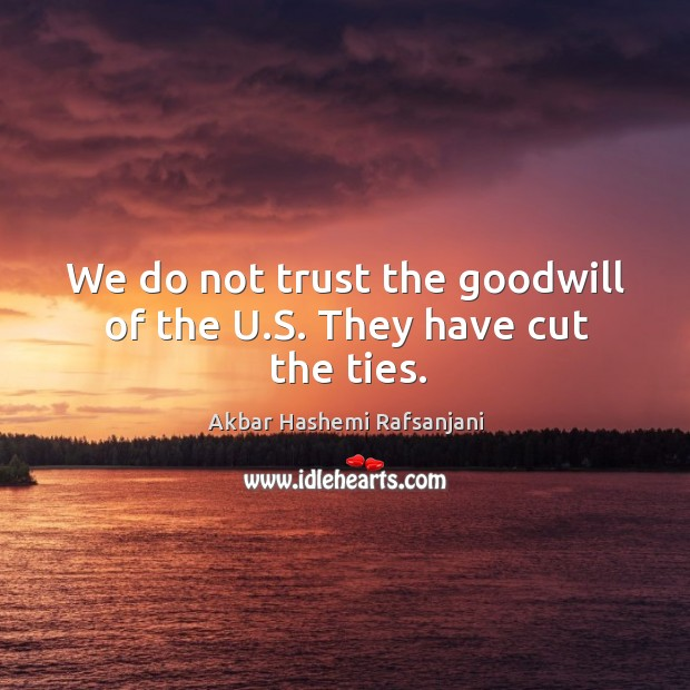 We do not trust the goodwill of the u.s. They have cut the ties. Image