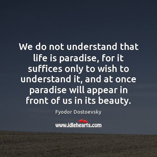 We do not understand that life is paradise, for it suffices only Fyodor Dostoevsky Picture Quote
