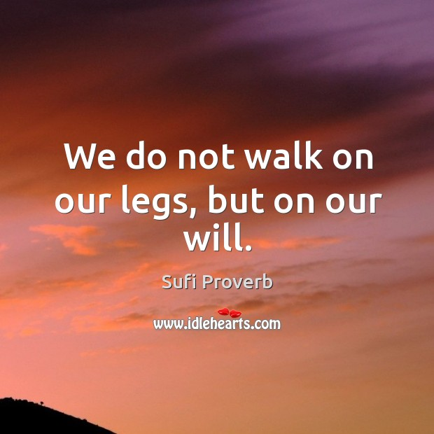 We do not walk on our legs, but on our will. Sufi Proverbs Image