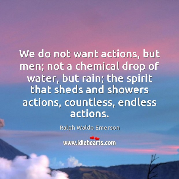 We do not want actions, but men; not a chemical drop of Ralph Waldo Emerson Picture Quote