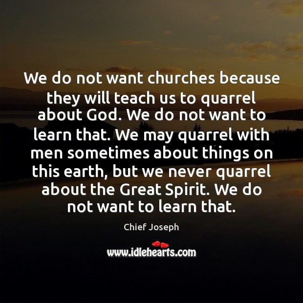 We do not want churches because they will teach us to quarrel Chief Joseph Picture Quote