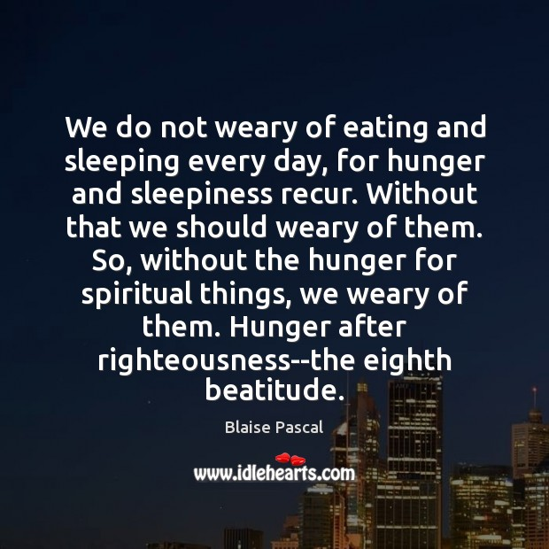 We do not weary of eating and sleeping every day, for hunger Image