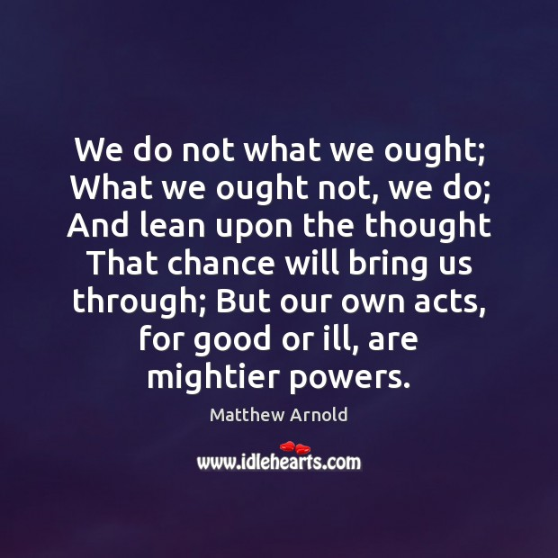 We do not what we ought; What we ought not, we do; Matthew Arnold Picture Quote