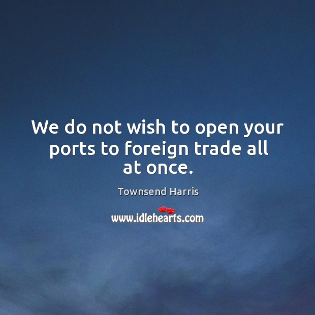 We do not wish to open your ports to foreign trade all at once. Image