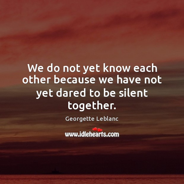Image, We do not yet know each other because we have not yet dared to be silent together.