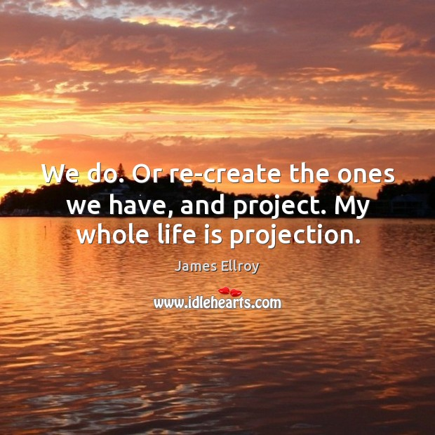 We do. Or re-create the ones we have, and project. My whole life is projection. James Ellroy Picture Quote