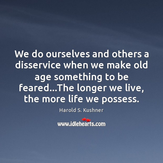 Harold S. Kushner Picture Quote image saying: We do ourselves and others a disservice when we make old age