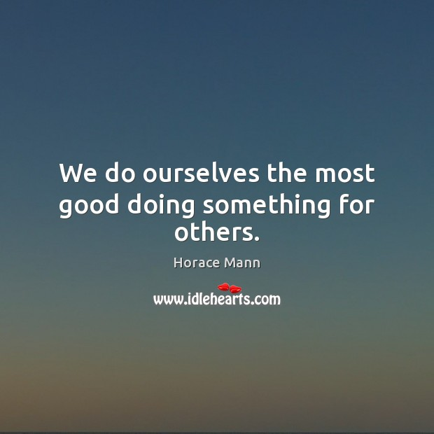 We do ourselves the most good doing something for others. Horace Mann Picture Quote
