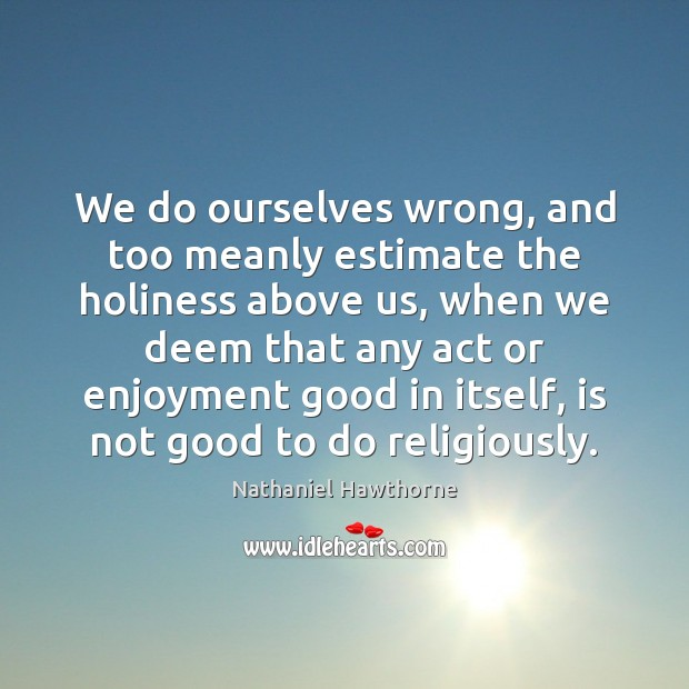 We do ourselves wrong, and too meanly estimate the holiness above us, Nathaniel Hawthorne Picture Quote