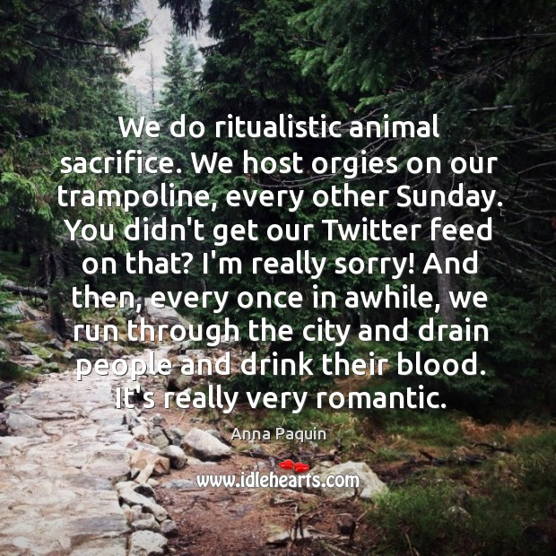 We do ritualistic animal sacrifice. We host orgies on our trampoline, every Anna Paquin Picture Quote