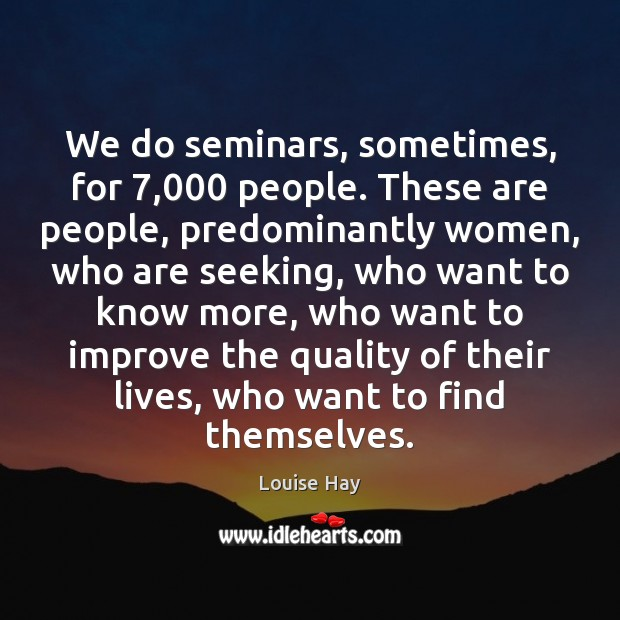 We do seminars, sometimes, for 7,000 people. These are people, predominantly women, who Image