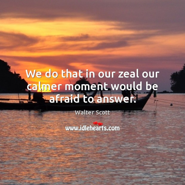 We do that in our zeal our calmer moment would be afraid to answer. Image