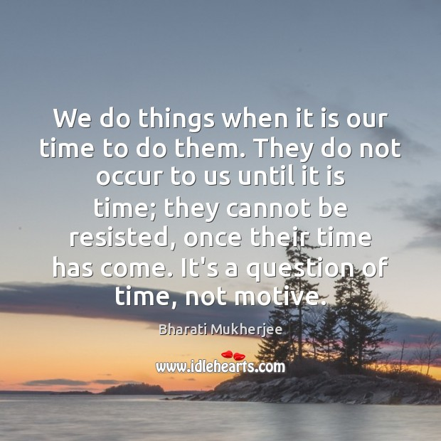 Image, We do things when it is our time to do them. They