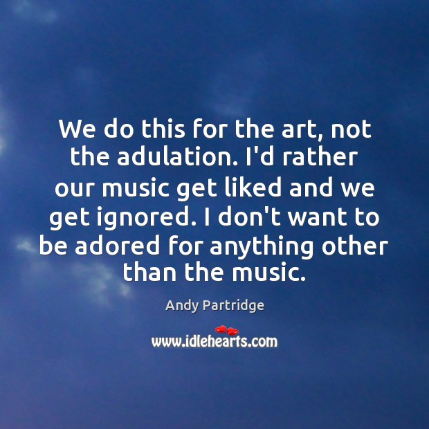 We do this for the art, not the adulation. I'd rather our Andy Partridge Picture Quote
