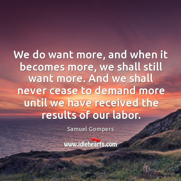 We do want more, and when it becomes more, we shall still want more. Samuel Gompers Picture Quote