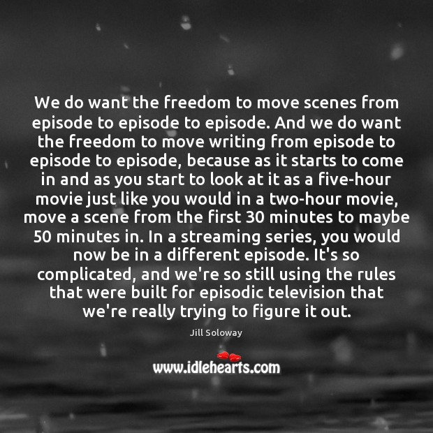 We do want the freedom to move scenes from episode to episode Jill Soloway Picture Quote