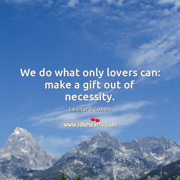 We do what only lovers can: make a gift out of necessity. Image