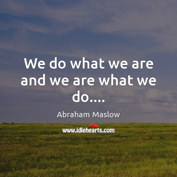Image, We do what we are and we are what we do….