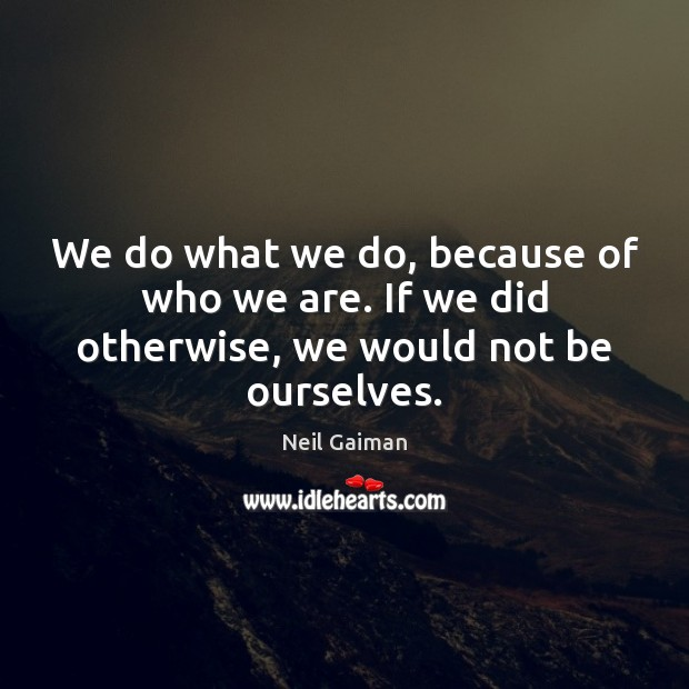 We do what we do, because of who we are. If we did otherwise, we would not be ourselves. Image