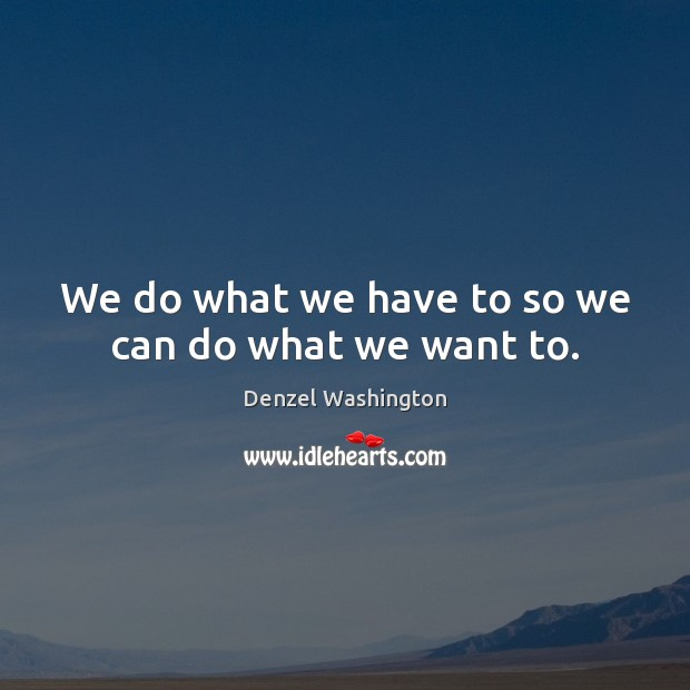 We do what we have to so we can do what we want to. Image