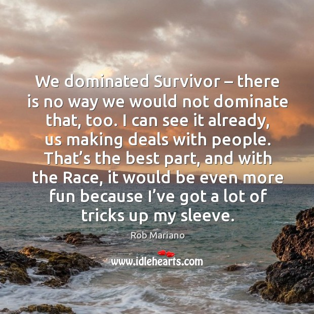 We dominated survivor – there is no way we would not dominate that, too. Image