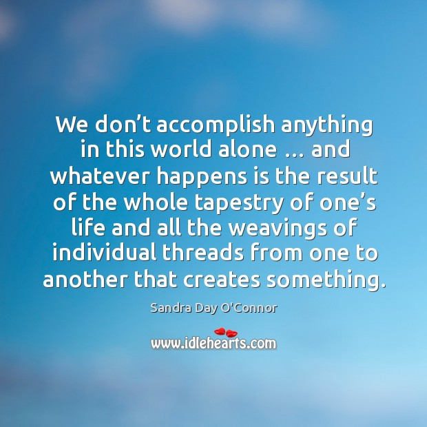 Image, We don't accomplish anything in this world alone … and whatever happens is the result of the whole