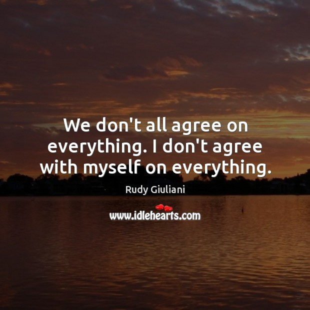 We don't all agree on everything. I don't agree with myself on everything. Rudy Giuliani Picture Quote