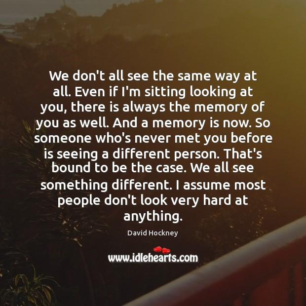 We don't all see the same way at all. Even if I'm David Hockney Picture Quote