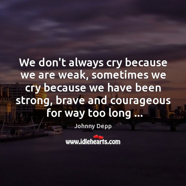 We don't always cry because we are weak, sometimes we cry because Johnny Depp Picture Quote