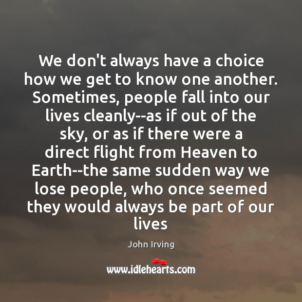 We don't always have a choice how we get to know one John Irving Picture Quote